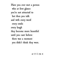 Have you ever met a person who a first glance you weren't attracted to but then they talk and with every word every smile and every laugh they become more beautiful until you can't believe there was a moment you didn't think they were? -Atticus Source by Poem Quotes, Lyric Quotes, Cute Quotes, Words Quotes, Sayings, Qoutes, I Like Him Quotes, Get Over Him Quotes, Falling In Love Quotes