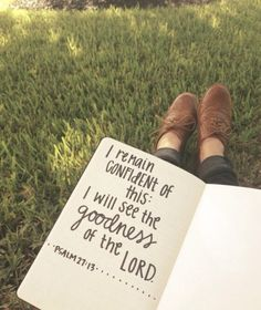 I remain confident of this: I will see the goodness of the LORD. Psalm 27:13
