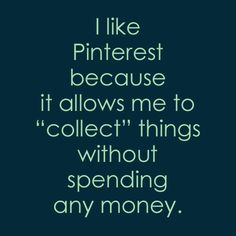 Pinterest makes me feel like a millionaire while keeping me from being a packrat. But it's mostly a waste of time, as I can't understand why so many decorate the way they do.