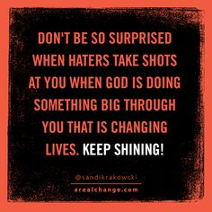 Haters will always hate. SHINE back at them so brightly they either change or go away! YOU be bigger. #BEMORE