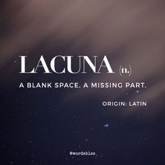 "Lacuna: an unfilled space or interval; a gap. ""the journal has filled a lacuna in Middle Eastern studies"" a missing portion in a book or manuscript. ANATOMY a cavity or depression, especially in bone."