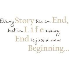 Every new beginning comes from some other beginnings end!!!!