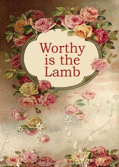 """REVELATION 5: 8-14 ~  (v.12) """"Worthy is the Lamb [of God] Who was slain to receive power and riches and wisdom, and strength and honor and glory and blessing!"""""""