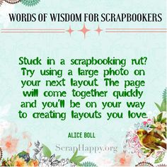 Words of Wisdom: Stuck in a scrapbooking rut? Try using a large photo on your next layout. The page will come together quickly and you'll be on your way to creating layouts you love. Alice Boll #scrapbooking #quote