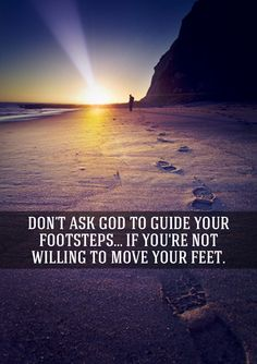 Don't ask God to guide your footsteps...if you're not willing to move your feet.