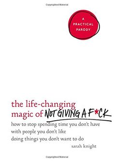 The Life-Changing Magic of Not Giving a F*ck: How to Stop Spending Time You Don't Have with People You Don't Like Doing Things You Don't Want to Do by Sarah Knight http://www.amazon.com/dp/0316270725/ref=cm_sw_r_pi_dp_TdoQwb02V4SNF
