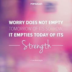 """Worry does not empty tomorrow of its sorrow; it empties today of its strength."""