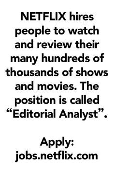 "NETFLIX hires people to watch and review their many hundreds of thousands of shows and movies. The position is called ""Editorial Analyst"". Apply here: jobs.netflix.com"