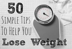 50 Simple Tips to Help You Lose Weight from sixsistersstuff.com