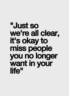"""just so we're all clear, it's okay to miss people you no longer want in your life"""