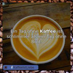 Ein Tag ohne  #Kaffee ist schlimmer als ein Tag ohne Brot.