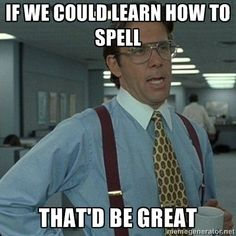 If we could learn to spell, that'd be great.