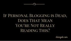 If Personal Blogging is Dead, Does That Mean You're Not Really Reading This
