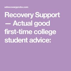 Recovery Support — Actual good first-time college student advice:
