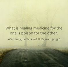What is healing medicine for the one is poison for the other. ~Carl Jung, Letters Vol. II, Pages 454-456