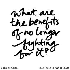 What are the benefits of no longer fighting for it? Subscribe: DanielleLaPorte.com #Truthbomb #Words #Quotes