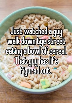 Just watched a guy walk down tge street eating a bowl of cereal. That guy has life figured out.