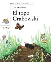 EL TOPO GRABOWSKI. Murschetz, Luis. El topo Grabowski vivía feliz en una pradera llena de flores a las afueras de la ciudad. Pero un día algo interrumpió la tranquilidad: su pradera se llenó de hombres con camiones y excavadoras. De 7 a 9 años