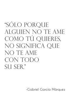 Sólo porque alguien no te ame como tú quieres, no significa que no te ame con todo su ser. Gabriel García Márquez.