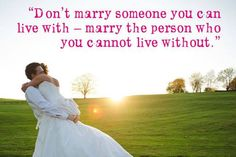 Don't marry someone you can live with - marry the person you cannot live without.