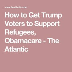How to Get Trump Voters to Support Refugees, Obamacare - The Atlantic