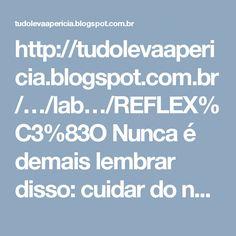 http://tudolevaapericia.blogspot.com.br/…/lab…/REFLEX%C3%83O Nunca é demais lembrar disso: cuidar do nosso Planeta!