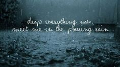 Drop everything now, meet me in the pouring rain.