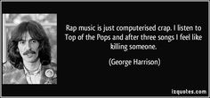 Rap music is just computerised crap. I listen to Top of the Pops and after three songs I feel like killing someone. (George Harrison)  I love this so much.