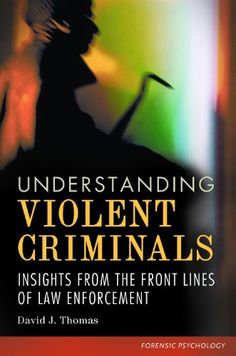 Understanding violent criminals : insights from the front      lines of law enforcement / David J. Thomas http://absysnet.bbtk.ull.es/cgi-bin/abnetopac?TITN=511521