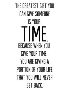 The greatest gift you can give someone is your TIME. Because when you give your time, you are giving a portion of your life that you will never get back. #quotes