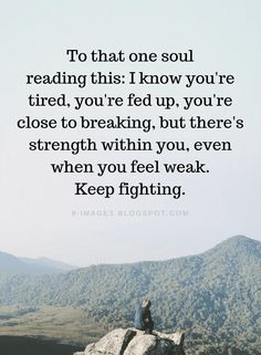 Quotes To that one soul reading this: I know you're tired, you're fed up, you're close to breaking, but there's strength within you, even when you feel weak. Keep fighting. Fed Up Quotes, Break Up Quotes, Alone Quotes, Motivational Quotes For Life, Faith Quotes, Wisdom Quotes, Positive Quotes, Me Quotes, Inspirational Quotes