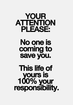 YOUR ATTENTION PLEASE: No one is coming to save you. This life of yours is 100% your responsibility.  #NowTakeCharge #KickAss #TakeNames