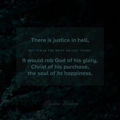 """There is justice in hell, but sin is the most unjust thing.  It would rob God of his glory, Christ of his purchase, the soul of its happiness."" (Thomas Watson)"