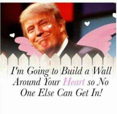 I'm going to build a wall around your heart so no one else can get in!