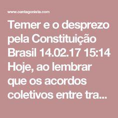 """Temer e o desprezo pela Constituição  Brasil 14.02.17 15:14 Hoje, ao lembrar que os acordos coletivos entre trabalhadores e empregadores já estão previstos na Constituição, Michel Temer disse:  """"Nós lamentavelmente no Brasil não temos esse hábito (de ler o texto constitucional) e temos um certo desprezo pela Constituição Federal.""""  O desprezo à Constituição foi total quando o PMDB teceu um acordão para preservar os direitos políticos de Dilma Rousseff."""