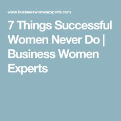 7 Things Successful Women Never Do | Business Women Experts