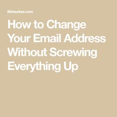 How to Change Your Email Address Without Screwing Everything Up — lifehacker