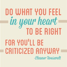 """""""Do what you feel in your heart to be right- for you'll be criticized anyway."""" -Eleanor Roosevelt (Designed by Holly Amlin)"""