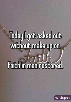 """Today I got asked out without make up on. Faith in men restored."""