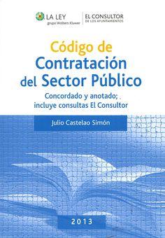 Código de contratación del sector público. 2013 : concordado y anotado, incluye consultas El Consultor / autor, Julio Castelao Simón. - Madrid : La Ley, 2013