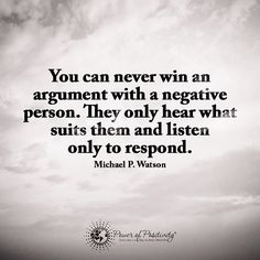 You can never win an argument with a negative person. They only hear what suits them and listen only to respond.