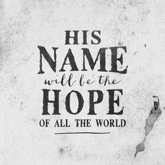 His name will be the Hope of all the world.