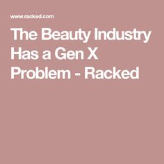 The Beauty Industry Has a Gen X Problem - Racked