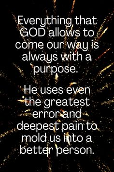 Everything that GOD allows to come our way is always with a purpose. He uses even the greatest error and deepest pain to mold us into a better person.
