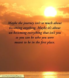 Maybe the journey isn't so much about becoming anything. Maybe it's about un-becoming everything that isn't you so you can be who you were meant to be in the first place.