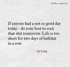 Life is too short for two days of bullshit in a row