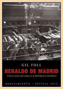 Heraldo de Madrid : tinta catalana para la II República española / Gil Toll ; prólogo de Miguel Ángel Aguilar. Renacimiento, 2013