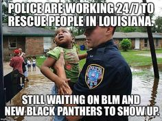 POLICE RESCUE AND HELP LOUISIANA PEOPLE IN NEED!  WHERE'S BLACK LIVES MATTER AND WHERE'S HILLARY CLINTON?