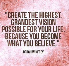 """""""Create the highest, grandest vision possible for your life, because you become what you believe."""" -Oprah Winfrey"""