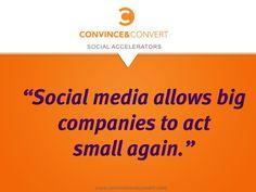 """Social media allows big companies to act small again"" www.convinceandconvert.com"
